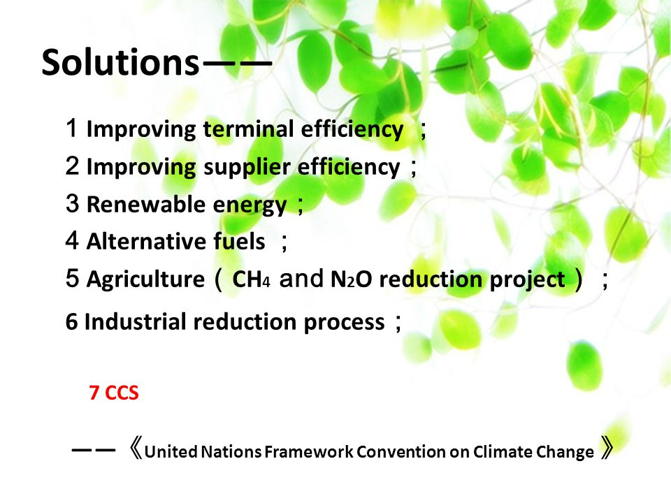 Solutions—— 1 Improving terminal efficiency ; 2 Improving supplier efficiency ; 3 Renewable energy ; 4 Alternative fuels ; 5 Agriculture ( CH 4 and N 2 O reduction project ); 6 Industrial reduction process ; —— 《 United Nations Framework Convention on Climate Change 》 7 CCS