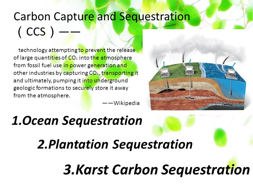 3.Karst Carbon Sequestration Carbon Capture and Sequestration ( CCS ) —— 2.Plantation Sequestration 1.Ocean Sequestration technology attempting to prevent the release of large quantities of CO 2 into the atmosphere from fossil fuel use in power generation and other industries by capturing CO 2, transporting it and ultimately, pumping it into underground geologic formations to securely store it away from the atmosphere.