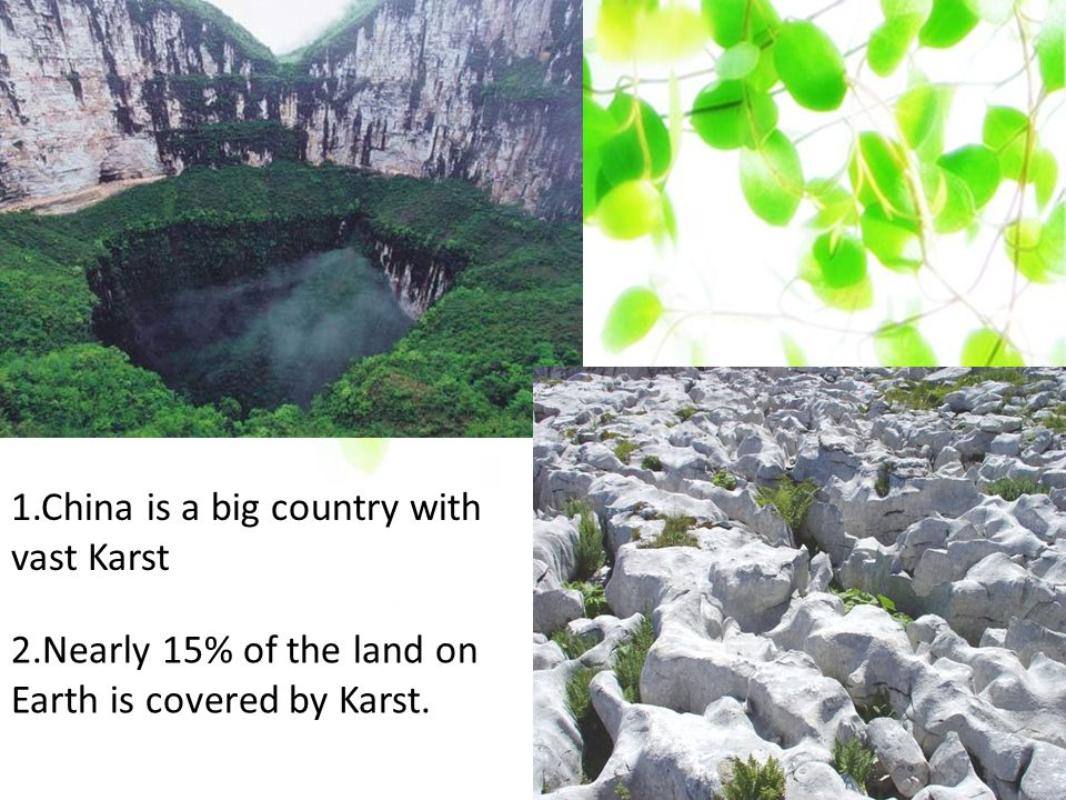 1.China is a big country with vast Karst 2.Nearly 15% of the land on Earth is covered by Karst.