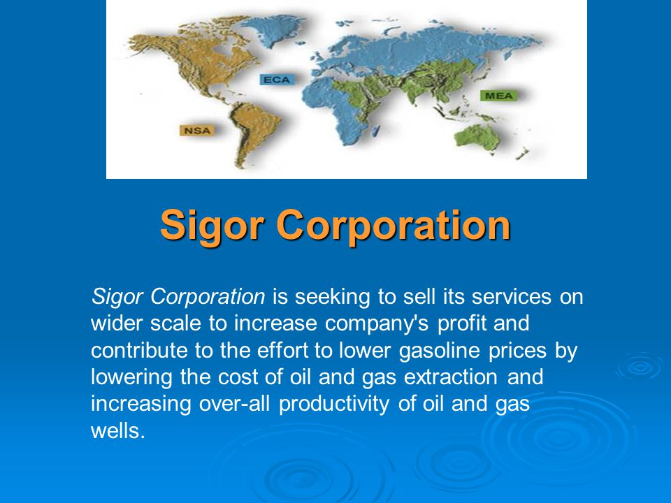 Sigor Corporation Sigor Corporation is seeking to sell its services on wider scale to increase company s profit and contribute to the effort to lower gasoline prices by lowering the cost of oil and gas extraction and increasing over-all productivity of oil and gas wells.