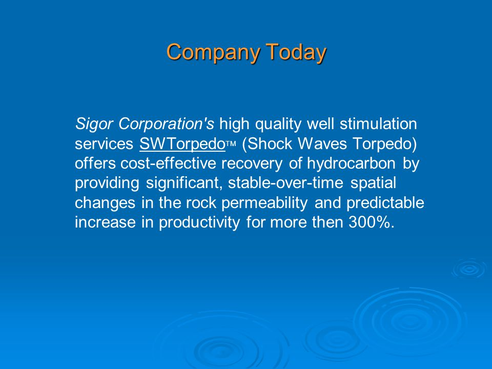 Company Today Sigor Corporation s high quality well stimulation services SWTorpedo TM (Shock Waves Torpedo) offers cost-effective recovery of hydrocarbon by providing significant, stable-over-time spatial changes in the rock permeability and predictable increase in productivity for more then 300%.
