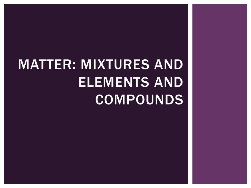 MATTER: MIXTURES AND ELEMENTS AND COMPOUNDS