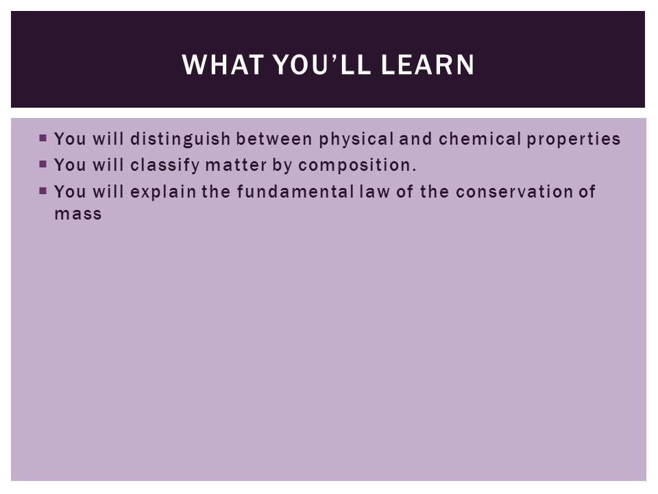  You will distinguish between physical and chemical properties  You will classify matter by composition.