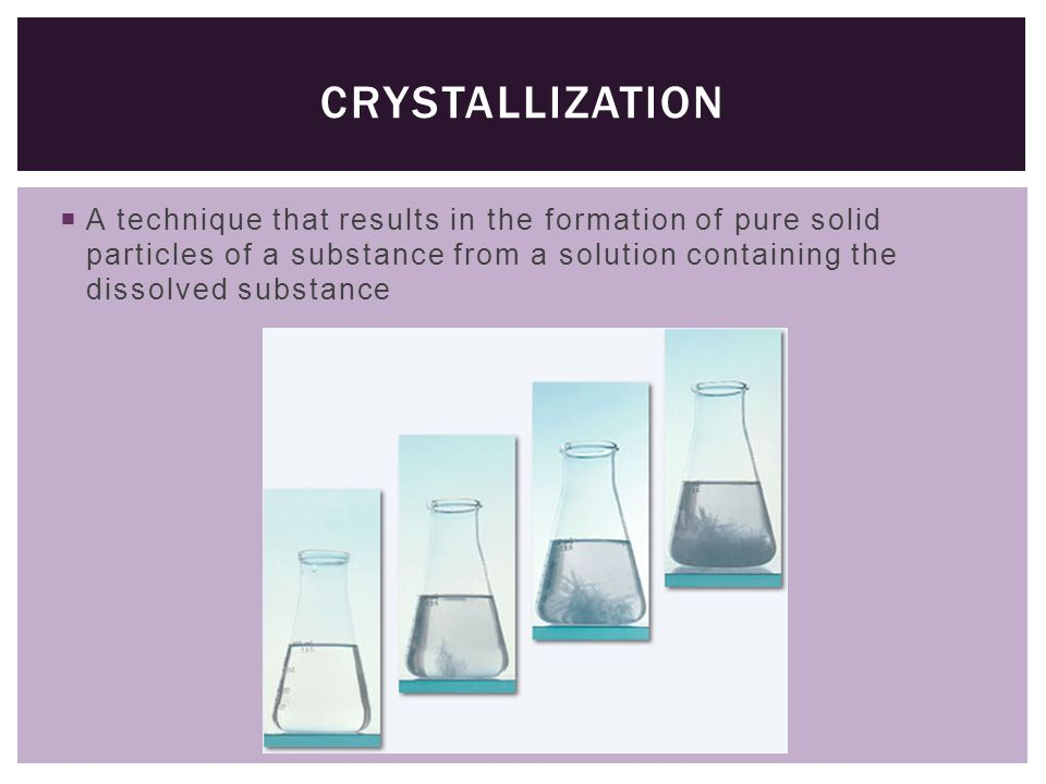  A technique that results in the formation of pure solid particles of a substance from a solution containing the dissolved substance CRYSTALLIZATION