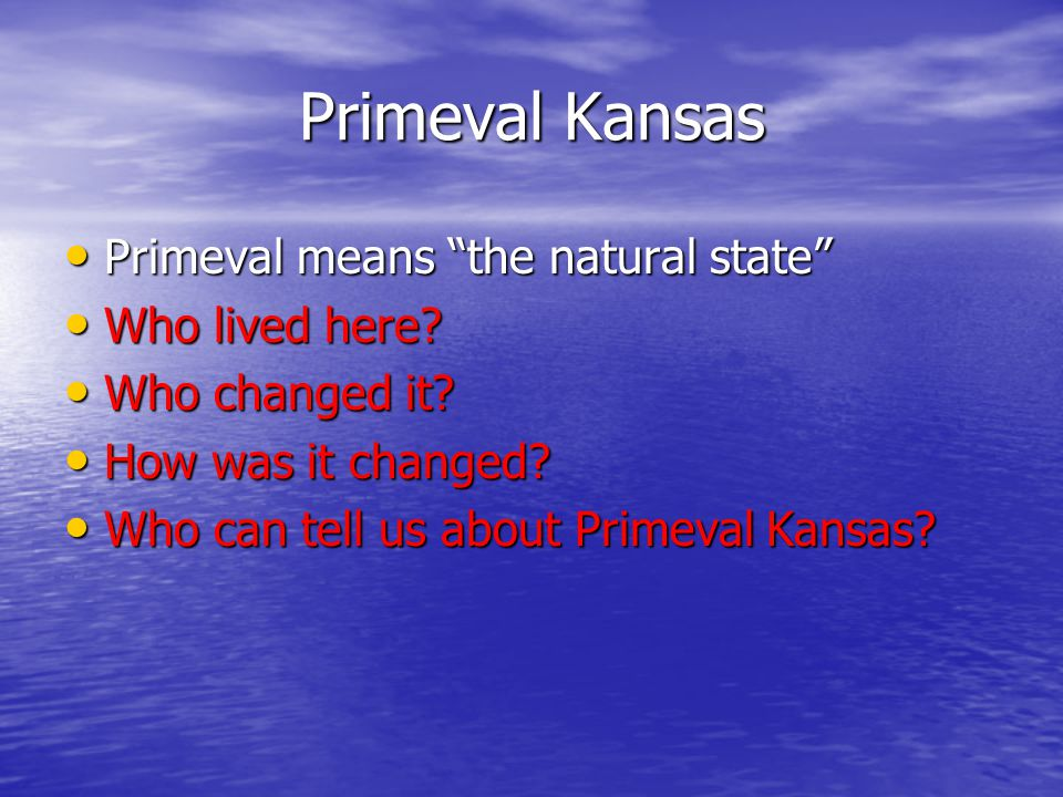 Primeval Kansas Primeval means the natural state Primeval means the natural state Who lived here.