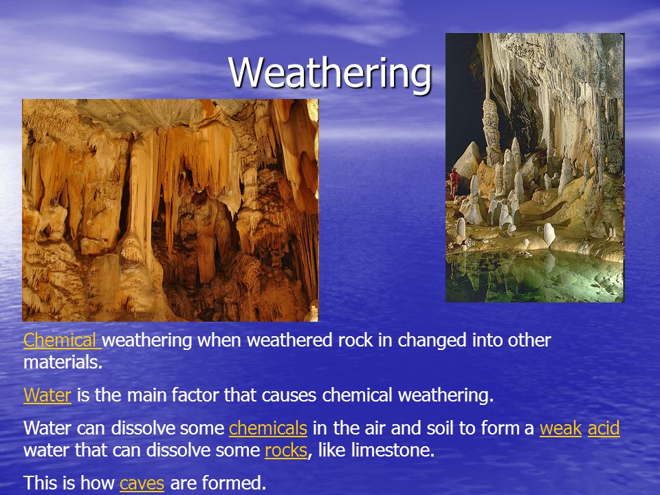 Weathering Chemical weathering when weathered rock in changed into other materials. Water is the main factor that causes chemical weathering. Water ca