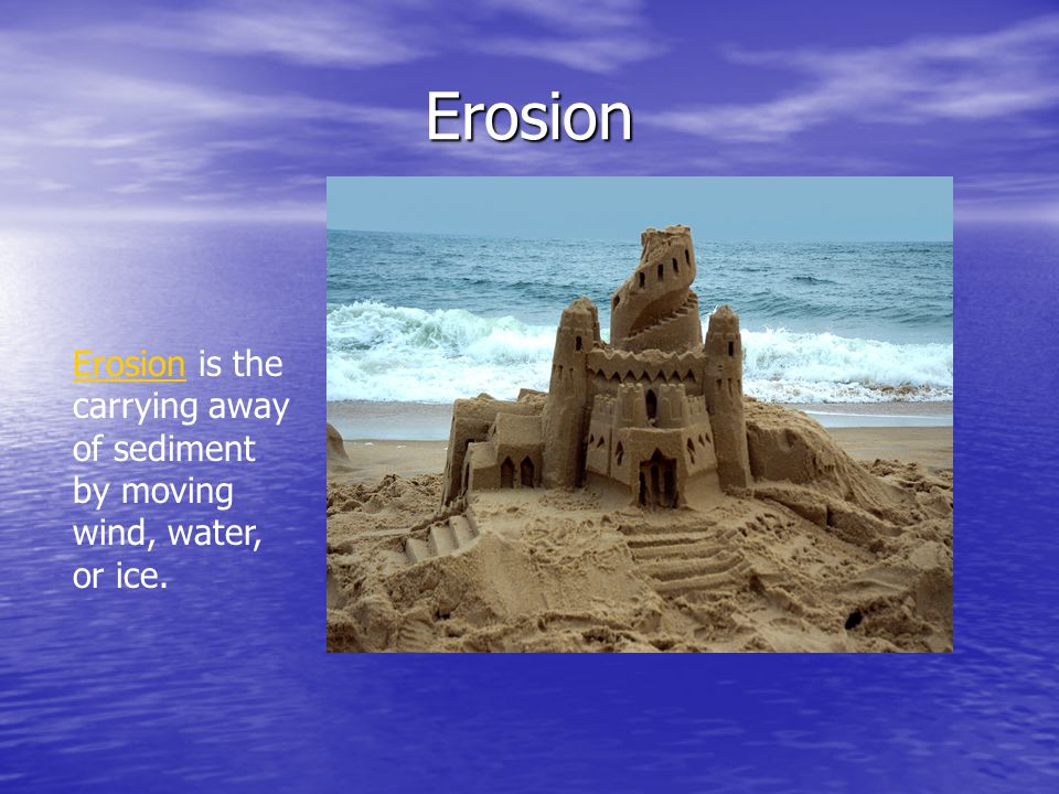Erosion Erosion is the carrying away of sediment by moving wind, water, or ice.