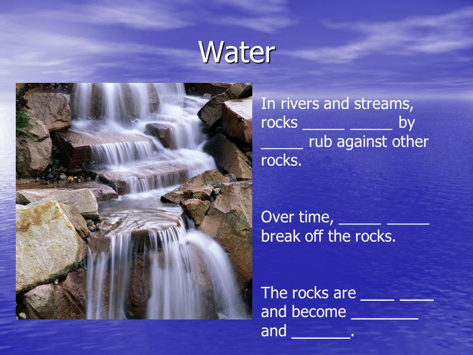 Water In rivers and streams, rocks _____ _____ by _____ rub against other rocks. Over time, _____ _____ break off the rocks. The rocks are ____ ____ a