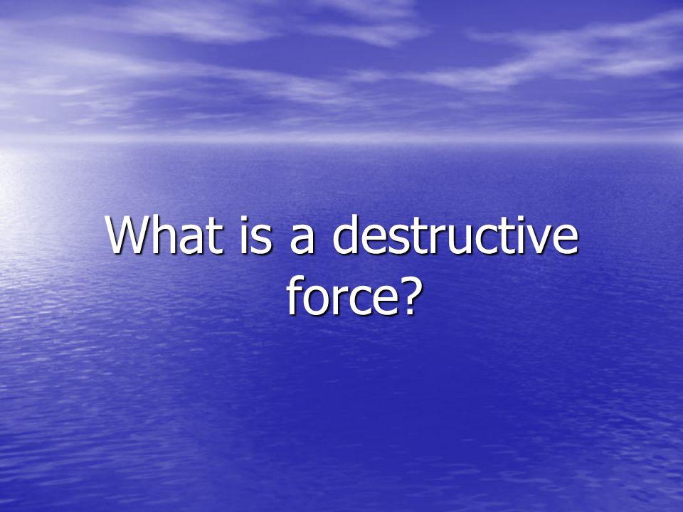 What is a destructive force?