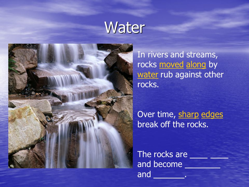 Water In rivers and streams, rocks moved along by water rub against other rocks. Over time, sharp edges break off the rocks. The rocks are ____ ____ a