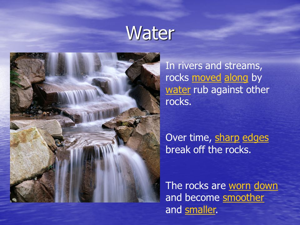 Water In rivers and streams, rocks moved along by water rub against other rocks. Over time, sharp edges break off the rocks. The rocks are worn down a