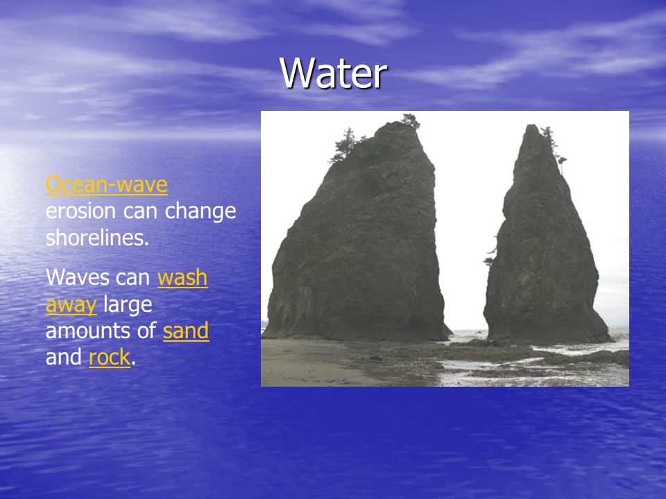 Water Ocean-wave erosion can change shorelines. Waves can wash away large amounts of sand and rock.