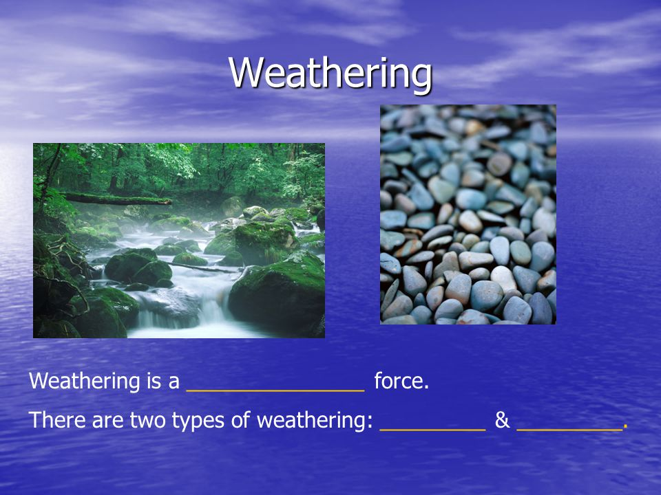 Weathering Weathering is a _______________ force. There are two types of weathering: _________ & _________.