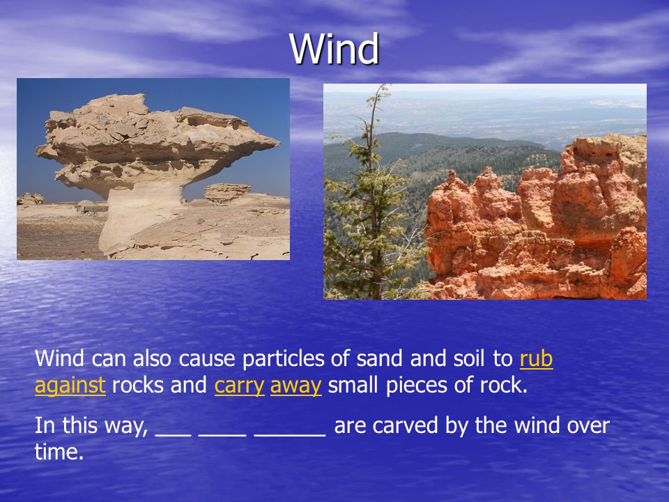 Wind Wind can also cause particles of sand and soil to rub against rocks and carry away small pieces of rock. In this way, ___ ____ ______ are carved