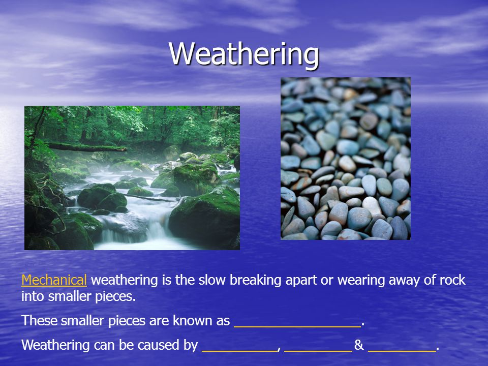 Weathering Mechanical weathering is the slow breaking apart or wearing away of rock into smaller pieces. These smaller pieces are known as ___________