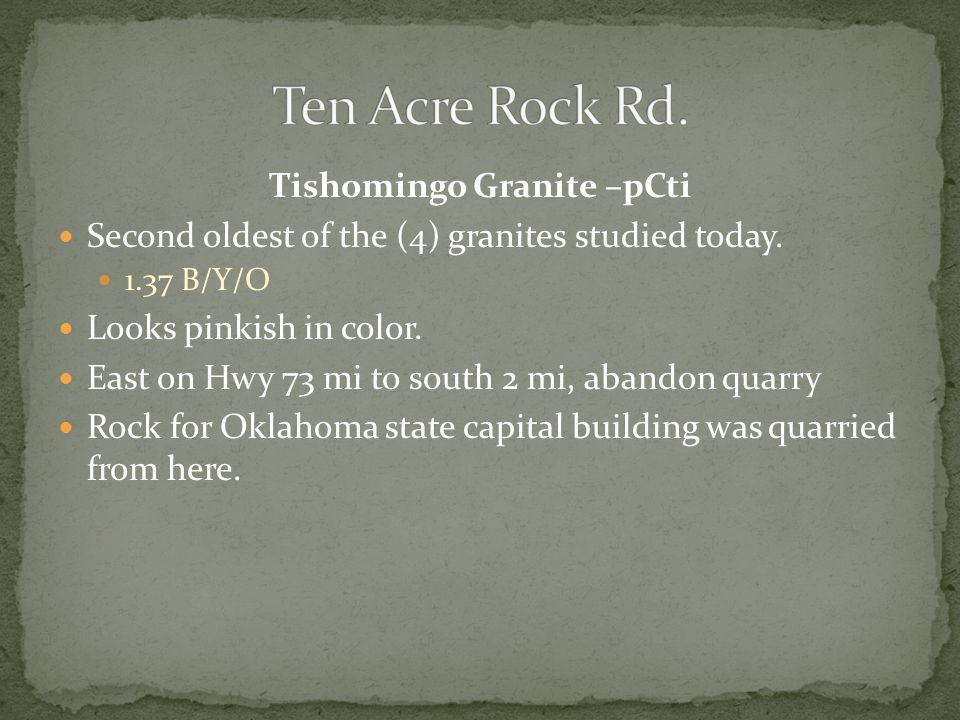 Tishomingo Granite –pCti Second oldest of the (4) granites studied today. 1.37 B/Y/O Looks pinkish in color. East on Hwy 73 mi to south 2 mi, abandon