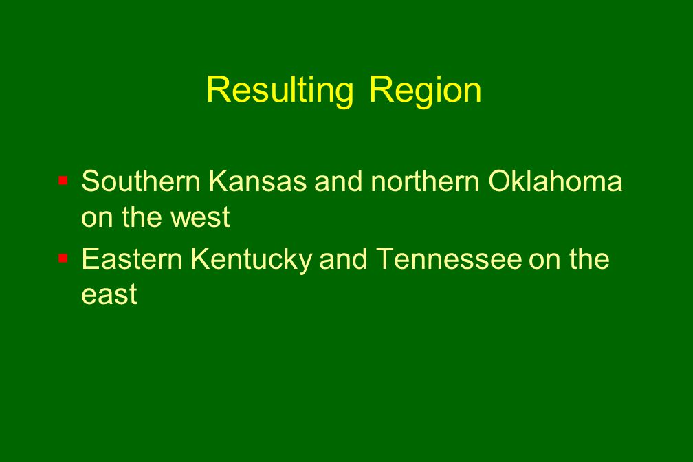 Resulting Region  Southern Kansas and northern Oklahoma on the west  Eastern Kentucky and Tennessee on the east