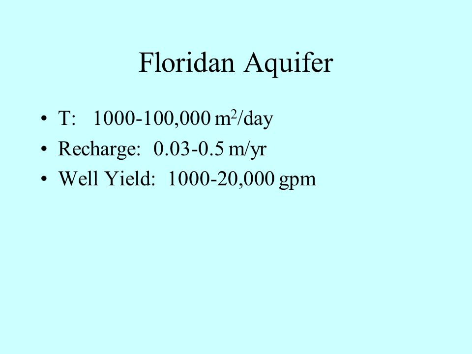 Floridan Aquifer T: 1000-100,000 m 2 /day Recharge: 0.03-0.5 m/yr Well Yield: 1000-20,000 gpm