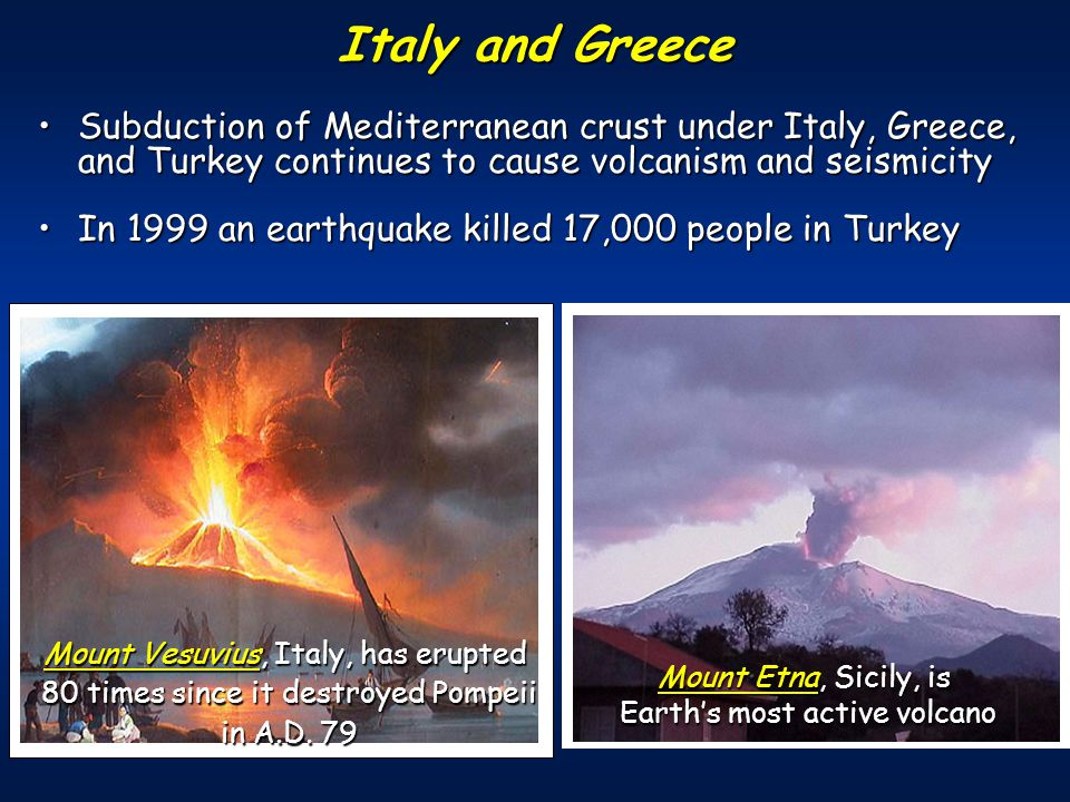 Subduction of Mediterranean crust under Italy, Greece, and Turkey continues to cause volcanism and seismicitySubduction of Mediterranean crust under Italy, Greece, and Turkey continues to cause volcanism and seismicity In 1999 an earthquake killed 17,000 people in TurkeyIn 1999 an earthquake killed 17,000 people in Turkey Italy and Greece Mount Vesuvius, Italy, has erupted 80 times since it destroyed Pompeii in A.D.