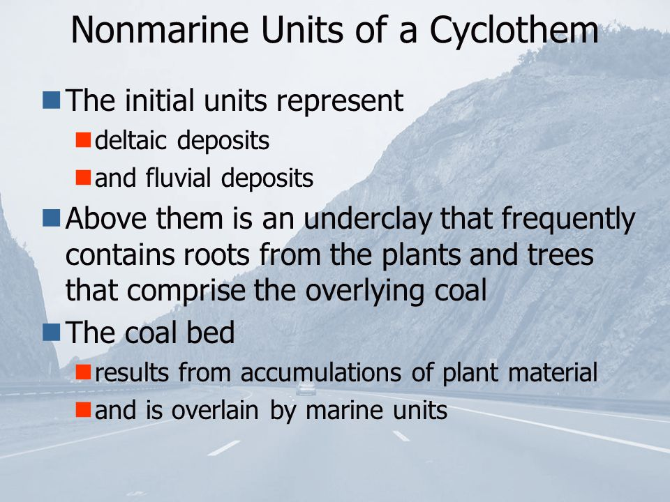 The initial units represent deltaic deposits and fluvial deposits Above them is an underclay that frequently contains roots from the plants and trees that comprise the overlying coal The coal bed results from accumulations of plant material and is overlain by marine units Nonmarine Units of a Cyclothem