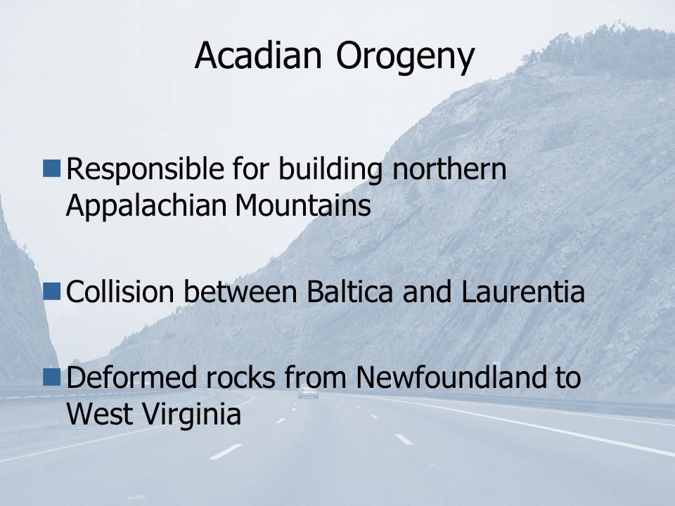 Acadian Orogeny Responsible for building northern Appalachian Mountains Collision between Baltica and Laurentia Deformed rocks from Newfoundland to West Virginia