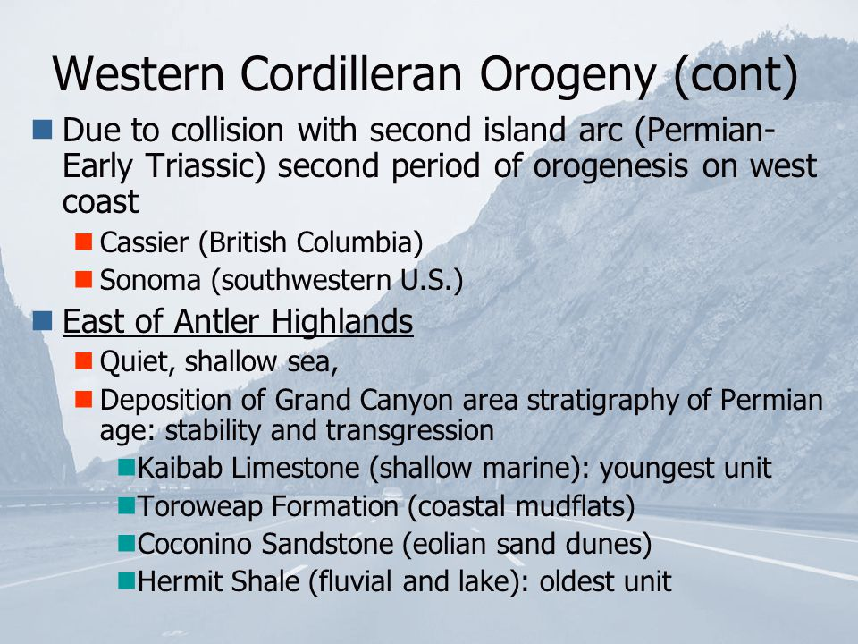 Western Cordilleran Orogeny (cont) Due to collision with second island arc (Permian- Early Triassic) second period of orogenesis on west coast Cassier (British Columbia) Sonoma (southwestern U.S.) East of Antler Highlands Quiet, shallow sea, Deposition of Grand Canyon area stratigraphy of Permian age: stability and transgression Kaibab Limestone (shallow marine): youngest unit Toroweap Formation (coastal mudflats) Coconino Sandstone (eolian sand dunes) Hermit Shale (fluvial and lake): oldest unit