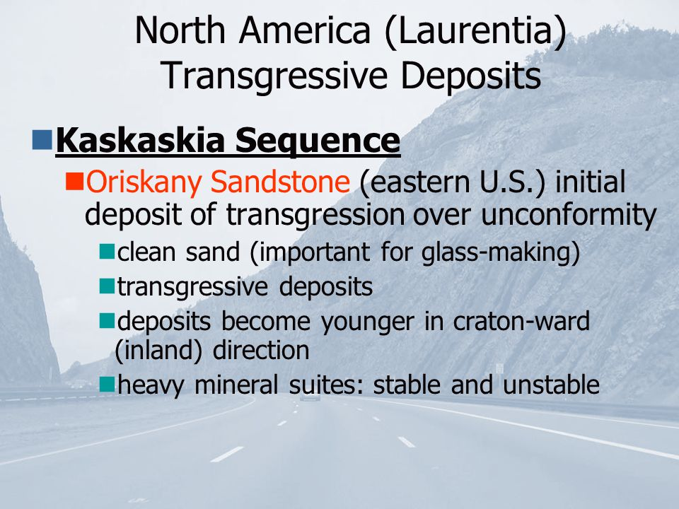 North America (Laurentia) Transgressive Deposits Kaskaskia Sequence Oriskany Sandstone (eastern U.S.) initial deposit of transgression over unconformity clean sand (important for glass-making) transgressive deposits deposits become younger in craton-ward (inland) direction heavy mineral suites: stable and unstable