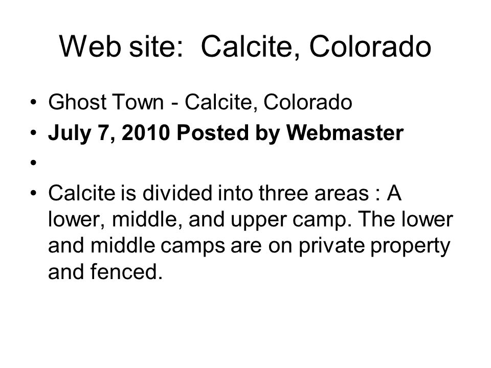 Web site: Calcite, Colorado Ghost Town - Calcite, Colorado July 7, 2010 Posted by Webmaster Calcite is divided into three areas : A lower, middle, and upper camp.