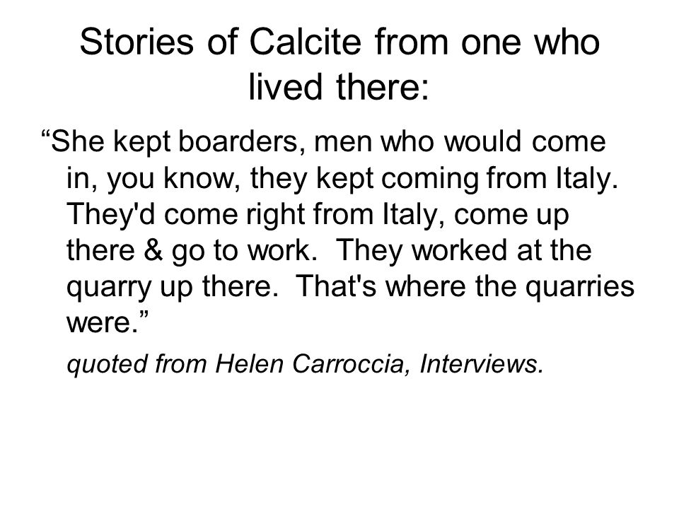 Stories of Calcite from one who lived there: She kept boarders, men who would come in, you know, they kept coming from Italy.