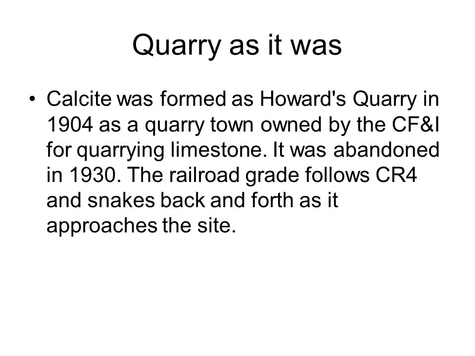 Quarry as it was Calcite was formed as Howard s Quarry in 1904 as a quarry town owned by the CF&I for quarrying limestone.