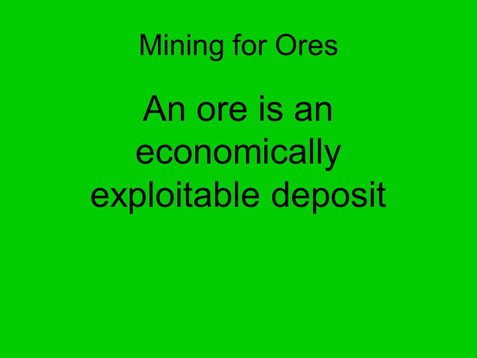 Mining for Ores An ore is an economically exploitable deposit