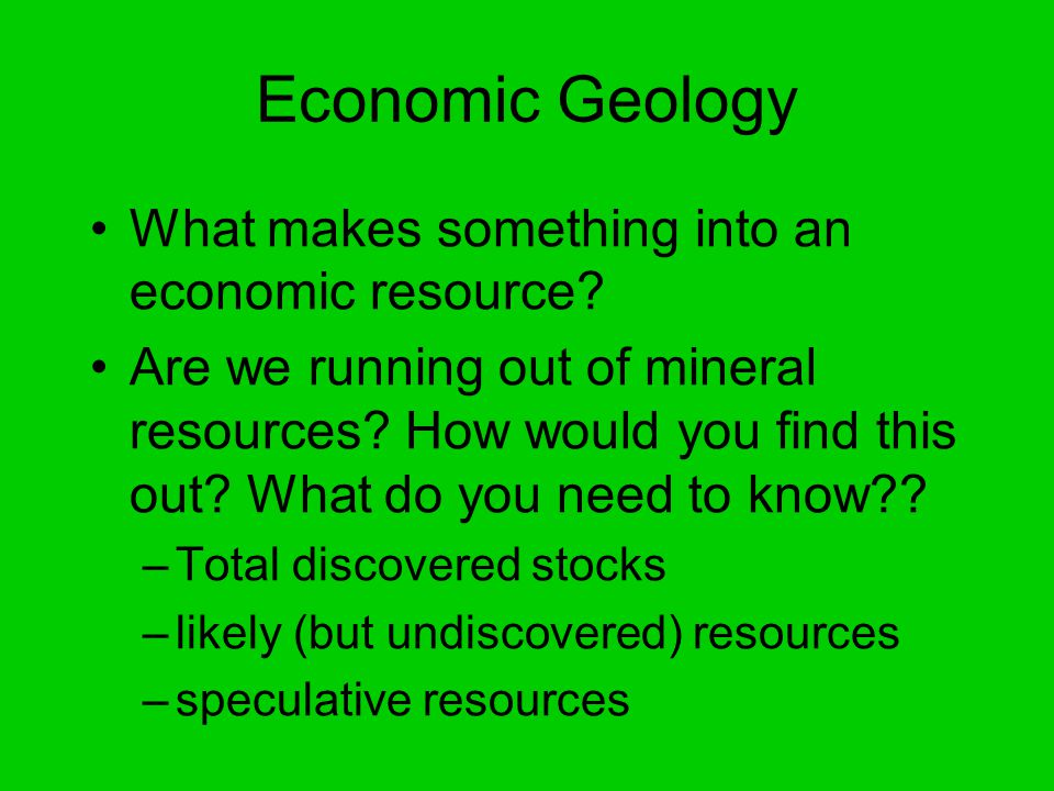 Economic Geology What makes something into an economic resource.