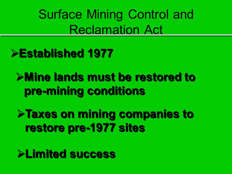Surface Mining Control and Reclamation Act  Established 1977  Mine lands must be restored to pre-mining conditions  Taxes on mining companies to restore pre-1977 sites  Limited success
