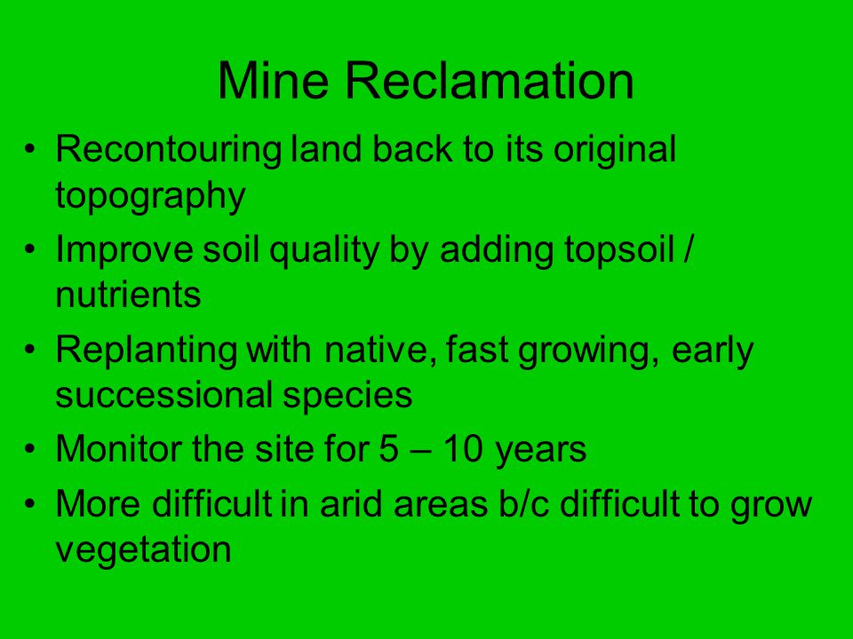 Mine Reclamation Recontouring land back to its original topography Improve soil quality by adding topsoil / nutrients Replanting with native, fast growing, early successional species Monitor the site for 5 – 10 years More difficult in arid areas b/c difficult to grow vegetation
