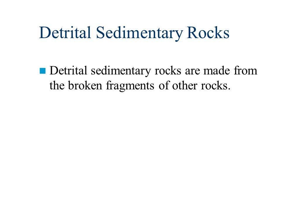 Detrital Sedimentary Rocks Detrital sedimentary rocks are made from the broken fragments of other rocks.