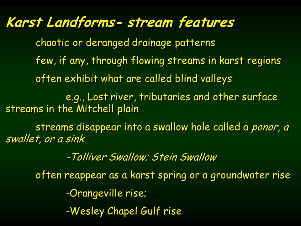 Karst Landforms- stream features chaotic or deranged drainage patterns few, if any, through flowing streams in karst regions often exhibit what are called blind valleys e.g., Lost river, tributaries and other surface streams in the Mitchell plain streams disappear into a swallow hole called a ponor, a swallet, or a sink -Tolliver Swallow; Stein Swallow often reappear as a karst spring or a groundwater rise -Orangeville rise; -Wesley Chapel Gulf rise Karst Landforms- stream features chaotic or deranged drainage patterns few, if any, through flowing streams in karst regions often exhibit what are called blind valleys e.g., Lost river, tributaries and other surface streams in the Mitchell plain streams disappear into a swallow hole called a ponor, a swallet, or a sink -Tolliver Swallow; Stein Swallow often reappear as a karst spring or a groundwater rise -Orangeville rise; -Wesley Chapel Gulf rise