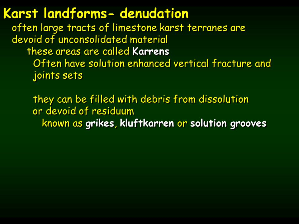 Karst landforms- denudation often large tracts of limestone karst terranes are devoid of unconsolidated material these areas are called Karrens Often have solution enhanced vertical fracture and joints sets they can be filled with debris from dissolution or devoid of residuum known as grikes, kluftkarren or solution grooves Karst landforms- denudation often large tracts of limestone karst terranes are devoid of unconsolidated material these areas are called Karrens Often have solution enhanced vertical fracture and joints sets they can be filled with debris from dissolution or devoid of residuum known as grikes, kluftkarren or solution grooves