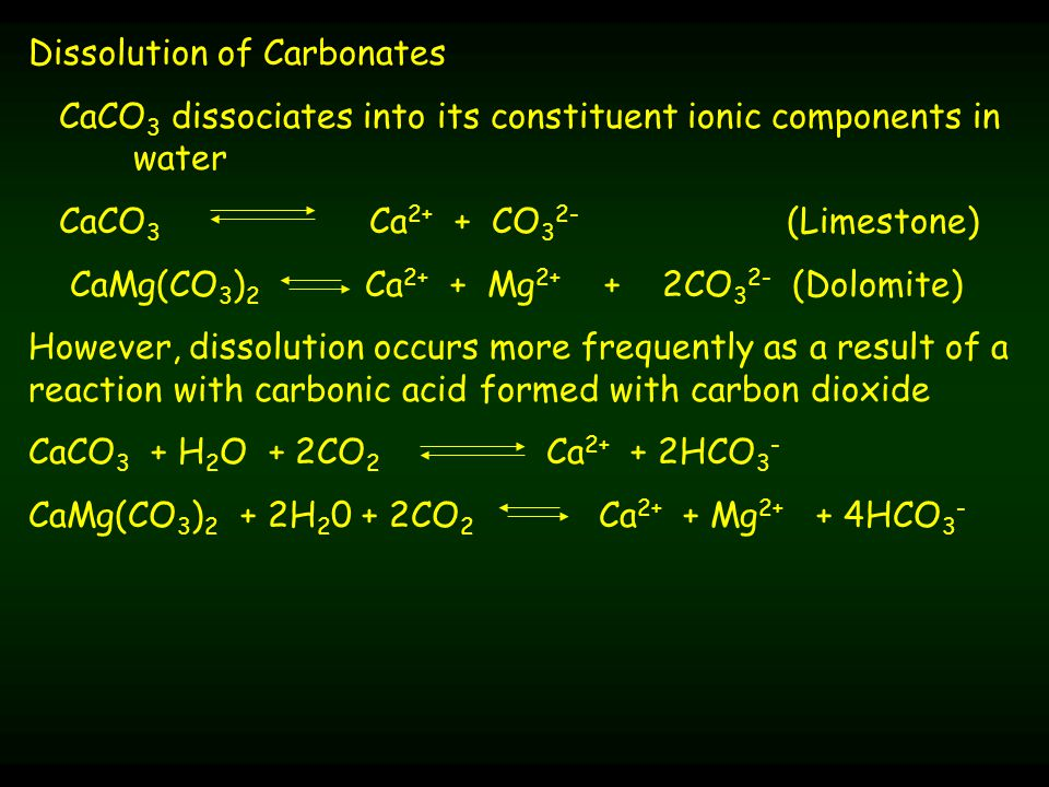 Dissolution of Carbonates CaCO 3 dissociates into its constituent ionic components in water CaCO 3 Ca 2+ + CO 3 2- (Limestone) CaMg(CO 3 ) 2 Ca 2+ + Mg 2+ + 2CO 3 2- (Dolomite) However, dissolution occurs more frequently as a result of a reaction with carbonic acid formed with carbon dioxide CaCO 3 + H 2 O + 2CO 2 Ca 2+ + 2HCO 3 - CaMg(CO 3 ) 2 + 2H 2 0 + 2CO 2 Ca 2+ + Mg 2+ + 4HCO 3 -