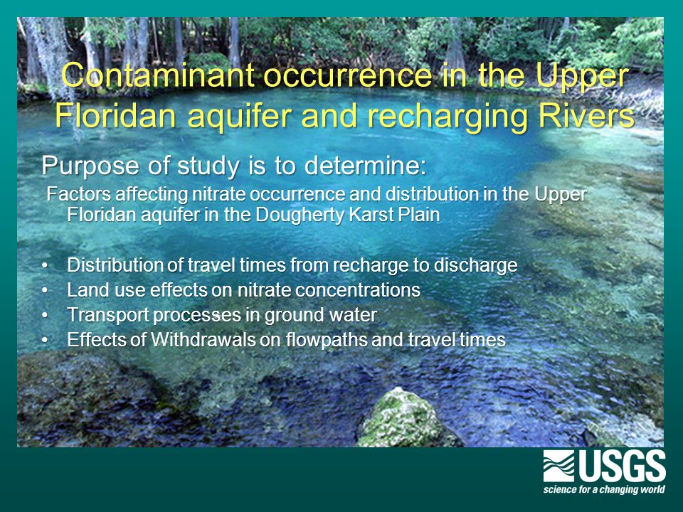 Contaminant occurrence in the Upper Floridan aquifer and recharging Rivers Purpose of study is to determine: Factors affecting nitrate occurrence and distribution in the Upper Floridan aquifer in the Dougherty Karst Plain Factors affecting nitrate occurrence and distribution in the Upper Floridan aquifer in the Dougherty Karst Plain Distribution of travel times from recharge to dischargeDistribution of travel times from recharge to discharge Land use effects on nitrate concentrationsLand use effects on nitrate concentrations Transport processes in ground waterTransport processes in ground water Effects of Withdrawals on flowpaths and travel timesEffects of Withdrawals on flowpaths and travel times