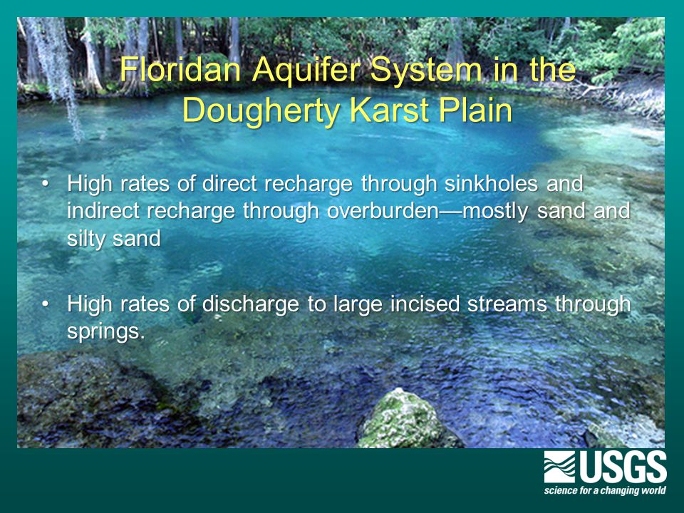 Floridan Aquifer System in the Dougherty Karst Plain High rates of direct recharge through sinkholes and indirect recharge through overburden—mostly sand and silty sandHigh rates of direct recharge through sinkholes and indirect recharge through overburden—mostly sand and silty sand High rates of discharge to large incised streams through springs.High rates of discharge to large incised streams through springs.