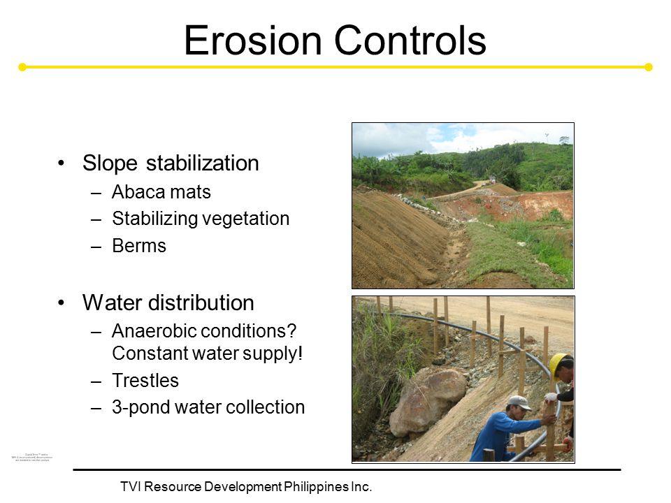 TVI Resource Development Philippines Inc. Erosion Controls Slope stabilization –Abaca mats –Stabilizing vegetation –Berms Water distribution –Anaerobi