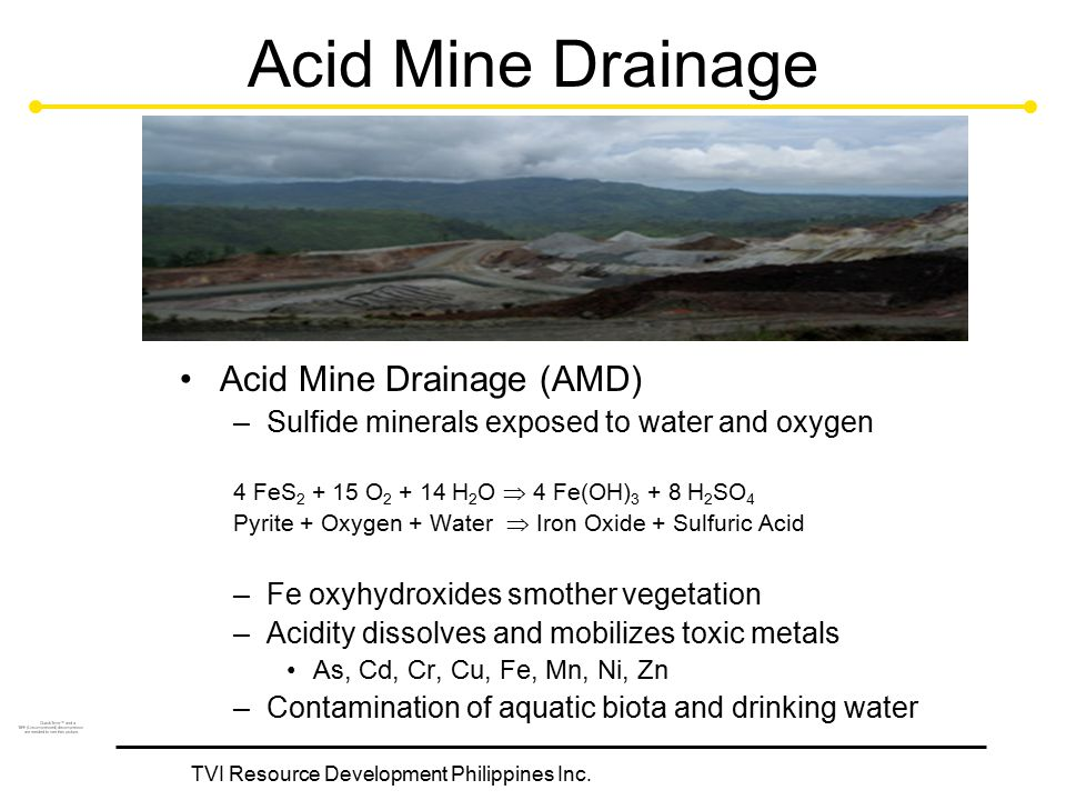 TVI Resource Development Philippines Inc. Acid Mine Drainage Acid Mine Drainage (AMD) –Sulfide minerals exposed to water and oxygen 4 FeS 2 + 15 O 2 +
