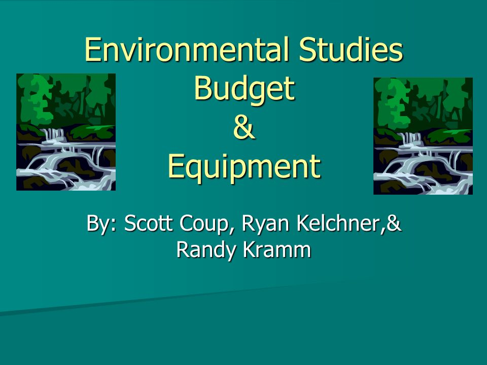 Environmental Studies Budget & Equipment By: Scott Coup, Ryan Kelchner,& Randy Kramm