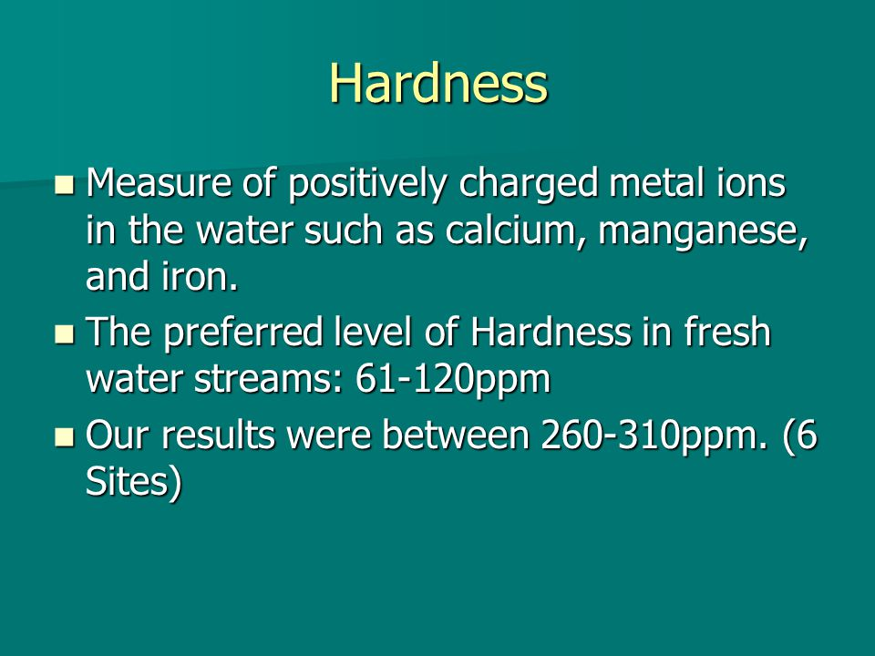 Hardness Measure of positively charged metal ions in the water such as calcium, manganese, and iron.