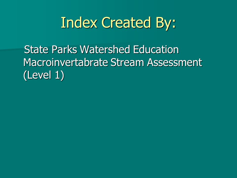 Index Created By: State Parks Watershed Education Macroinvertabrate Stream Assessment (Level 1) State Parks Watershed Education Macroinvertabrate Stream Assessment (Level 1)