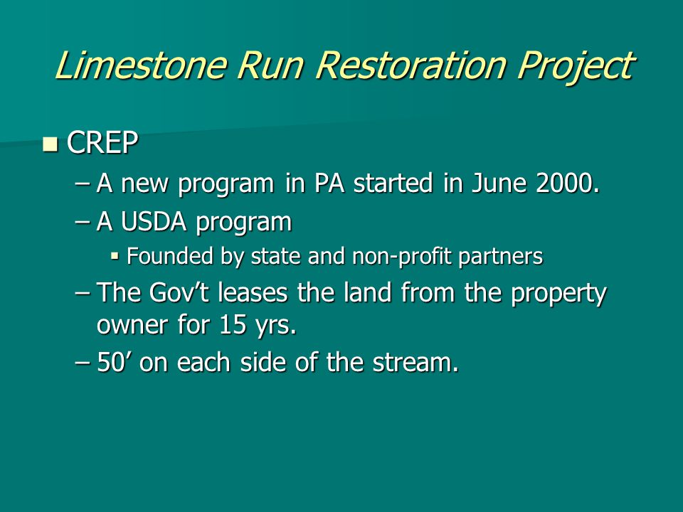 Limestone Run Restoration Project CREP CREP –A new program in PA started in June 2000.