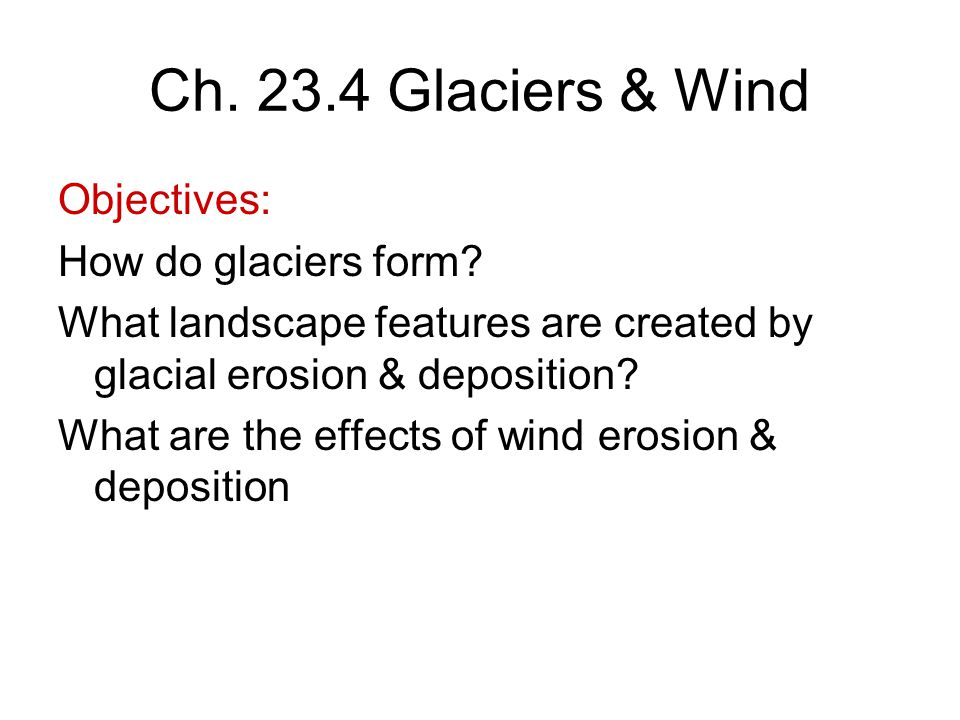 Ch. 23.4 Glaciers & Wind Objectives: How do glaciers form? What landscape features are created by glacial erosion & deposition? What are the effects o