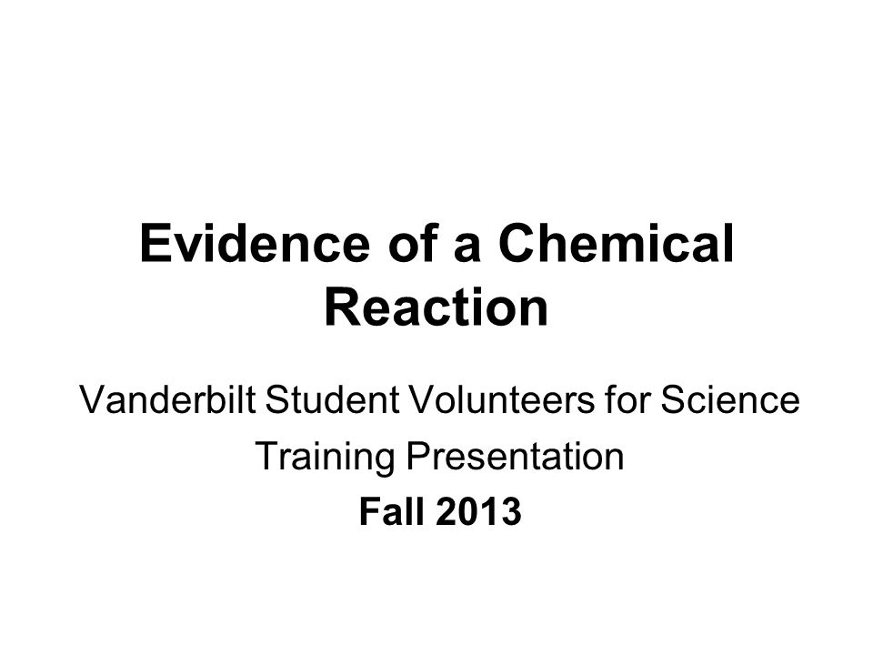Evidence of a Chemical Reaction Vanderbilt Student Volunteers for Science Training Presentation Fall 2013