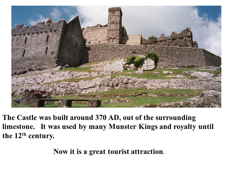 The Castle was built around 370 AD, out of the surrounding limestone. It was used by many MunsterKings and royalty until the 12 th century. Now it is