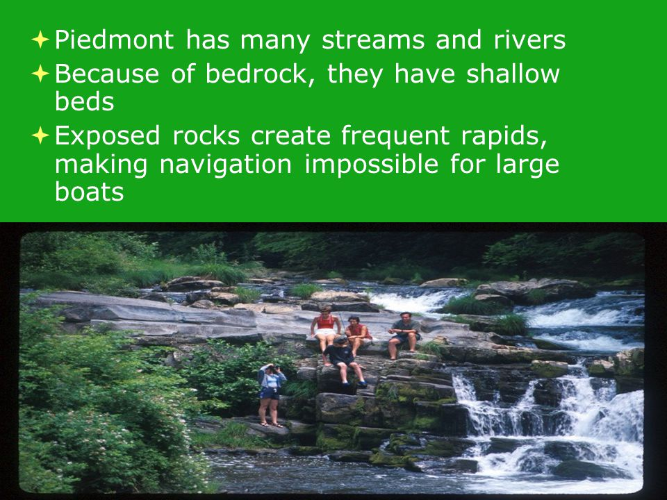  Piedmont has many streams and rivers  Because of bedrock, they have shallow beds  Exposed rocks create frequent rapids, making navigation impossible for large boats  Piedmont has many streams and rivers  Because of bedrock, they have shallow beds  Exposed rocks create frequent rapids, making navigation impossible for large boats